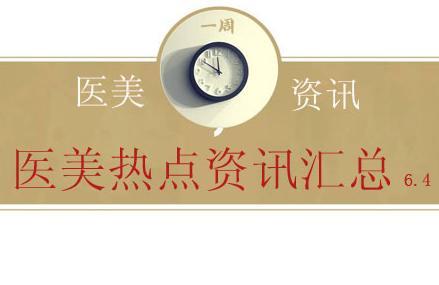 【医美资讯】医美热点资讯汇总 6.4