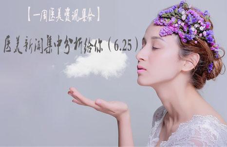 【一周医美资讯集合】医美新闻集中分析给你(6.25)
