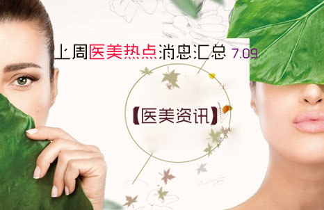【医美资讯】上周医美热点消息汇总 7.09
