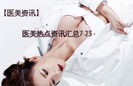 【医美资讯】医美热点资讯汇总7・23