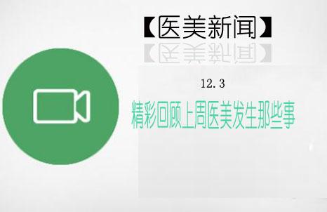 【医美新闻】12.3 精彩回顾上周医美发生那些事