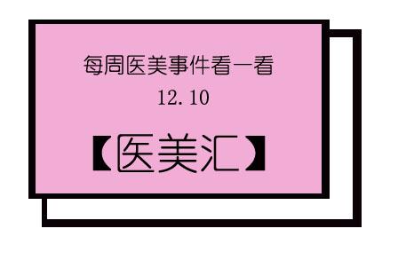 【医美汇】每周医美事件看一看 12.10