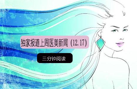 三分钟阅读:独家报道上周医美新闻(12.17)
