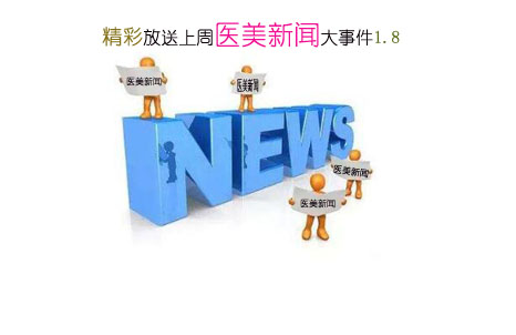 精彩放送上周医美新闻大事件1.8