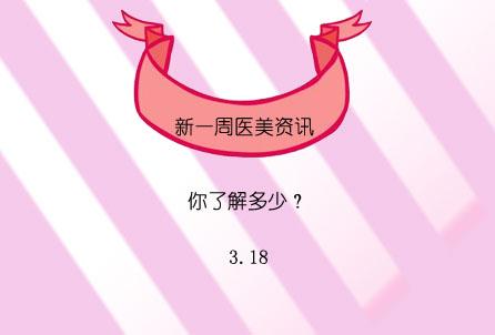 【新一周医美资讯,你了解多少】3.18