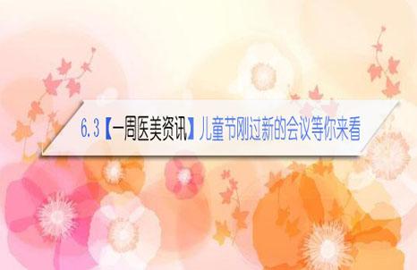 6.3【一周医美资讯】儿童节刚过新的会议等你来看