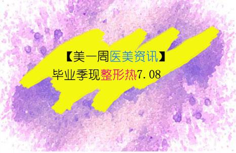 【美一周医美资讯】:毕业季现整形热7.08