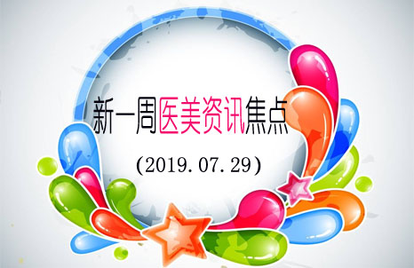 新一周医美资讯焦点(2019.07.29)