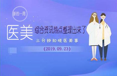 新的一周医美综合资讯热点整理出来了(2019.09.23)