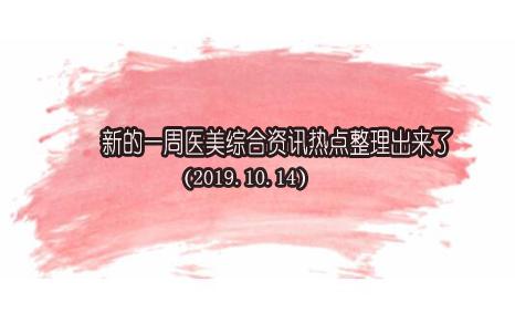 新的一周医美综合资讯热点整理出来了(2019.10.14)
