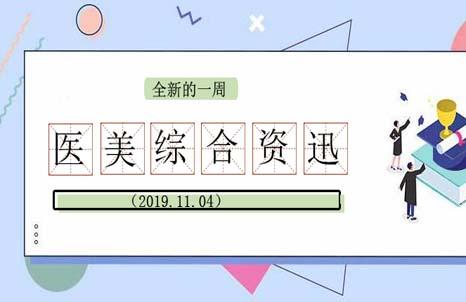 全新的一周医美综合资讯热点整理出来了(2019.11.04)