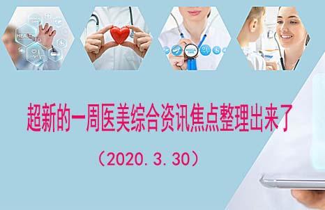 超新的一周医美综合资讯焦点整理出来了(2020.3.30)