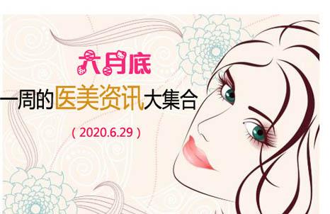 六月底zui后一周的医美资讯大集合(2020.6.29)